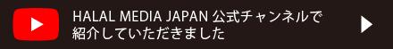 HALAL MEDIA JAPAN 公式チャンネルで紹介していただきました